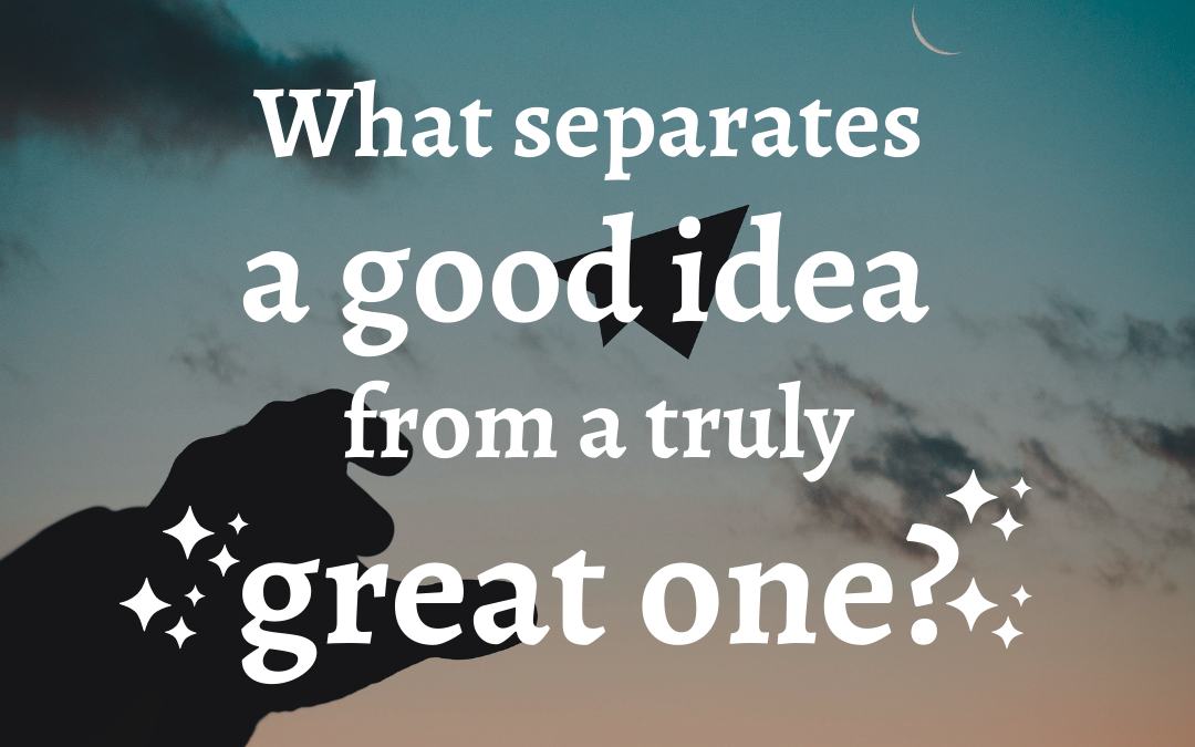 What separates a good idea from a truly great one?